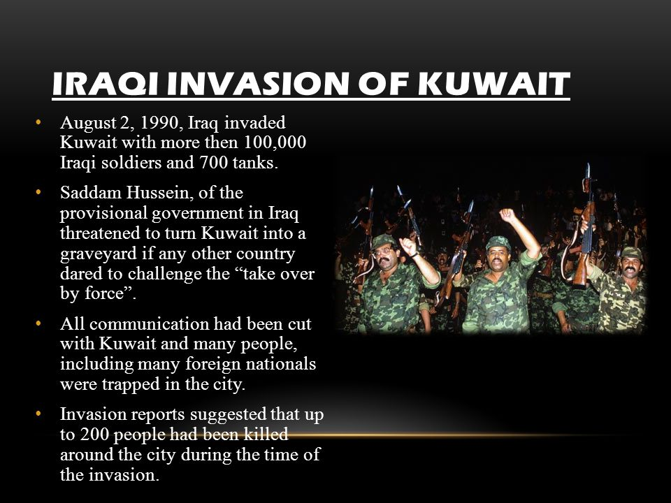 IRAQI INVASION OF KUWAIT August 2, 1990, Iraq invaded Kuwait with more then 100,000 Iraqi soldiers and 700 tanks. Saddam Hussein, of the provisional g