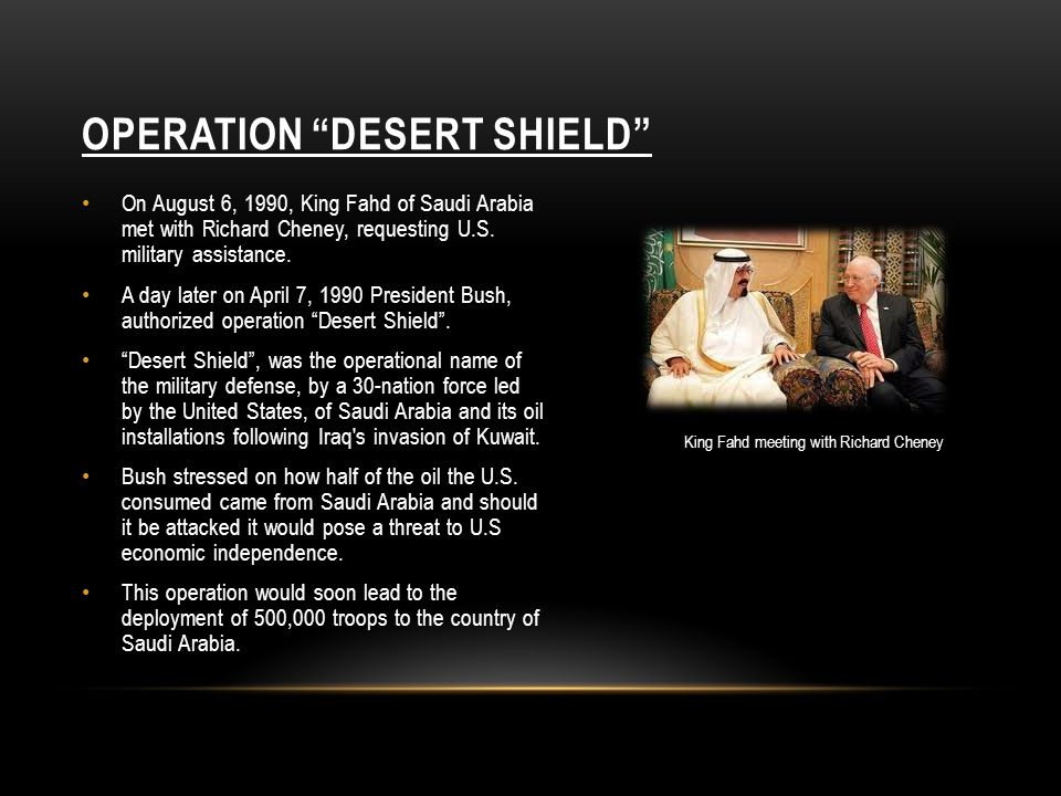 "OPERATION ""DESERT SHIELD"" On August 6, 1990, King Fahd of Saudi Arabia met with Richard Cheney, requesting U.S. military assistance. A day later on Ap"