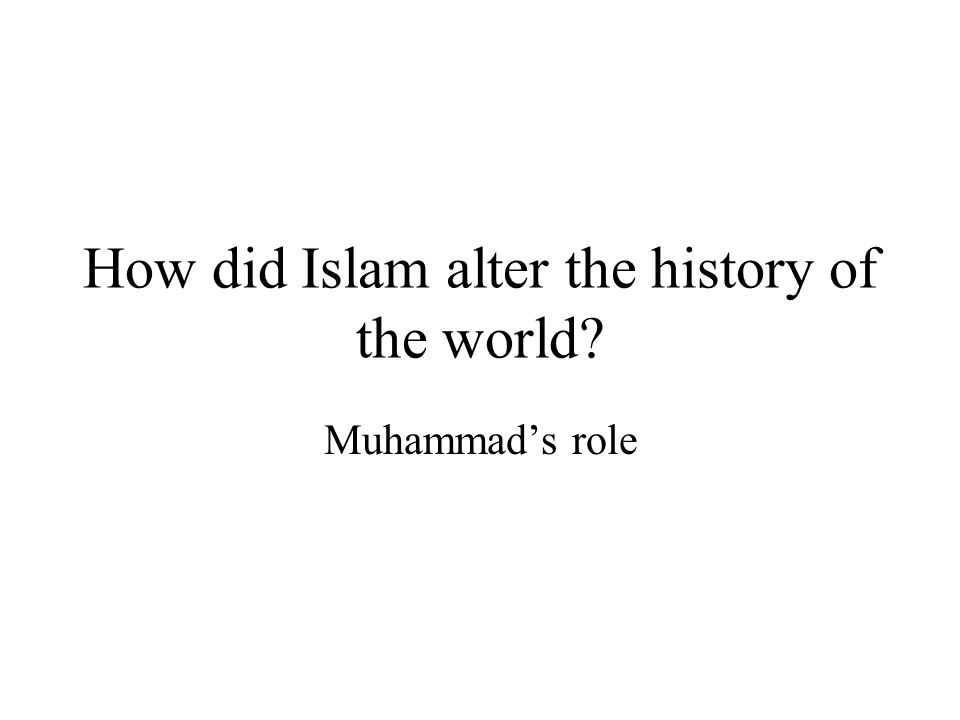 How did Islam alter the history of the world Muhammad's role