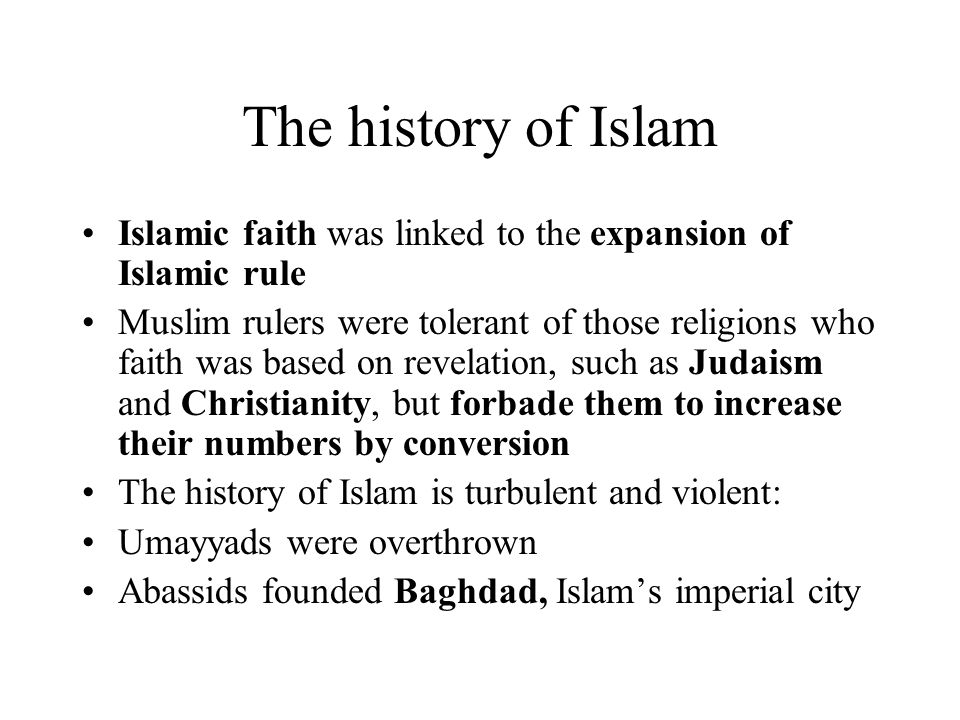 The history of Islam Islamic faith was linked to the expansion of Islamic rule Muslim rulers were tolerant of those religions who faith was based on revelation, such as Judaism and Christianity, but forbade them to increase their numbers by conversion The history of Islam is turbulent and violent: Umayyads were overthrown Abassids founded Baghdad, Islam's imperial city