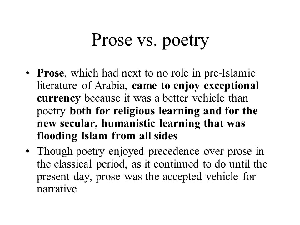 Prose vs. poetry Prose, which had next to no role in pre-Islamic literature of Arabia, came to enjoy exceptional currency because it was a better vehi