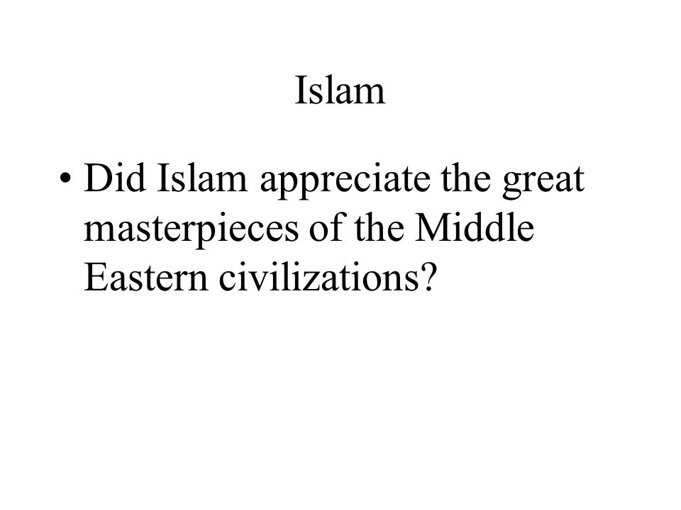 Islam Did Islam appreciate the great masterpieces of the Middle Eastern civilizations