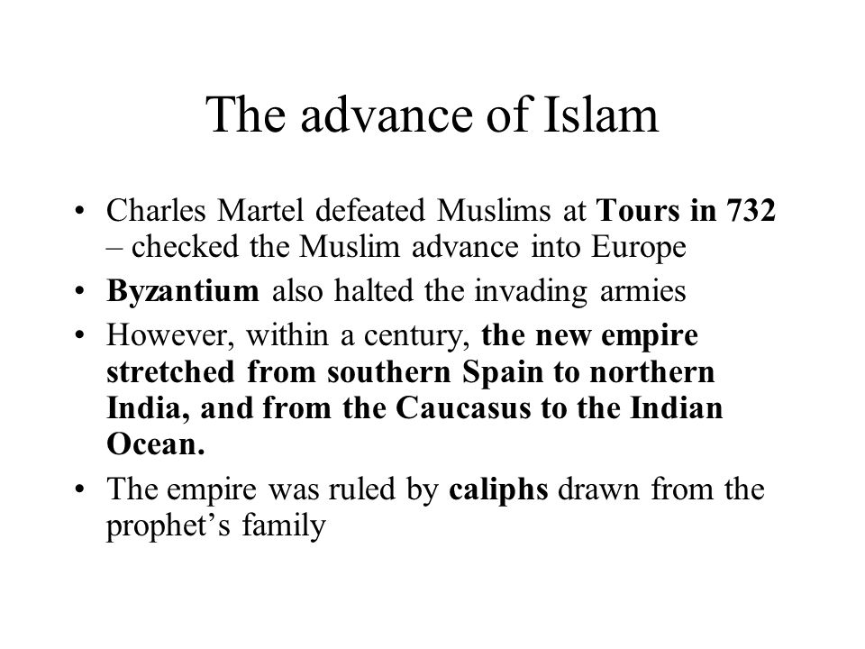 The advance of Islam Charles Martel defeated Muslims at Tours in 732 – checked the Muslim advance into Europe Byzantium also halted the invading armies However, within a century, the new empire stretched from southern Spain to northern India, and from the Caucasus to the Indian Ocean.