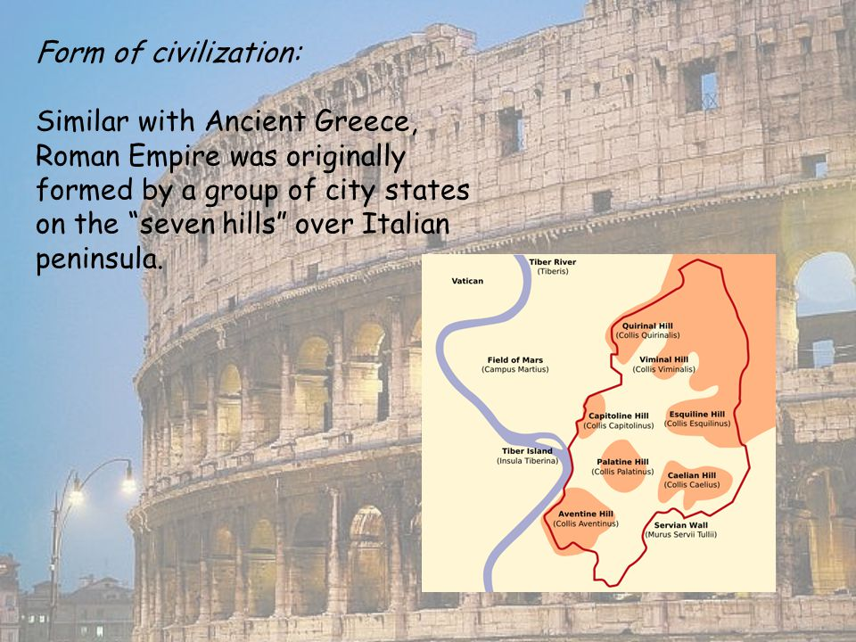 Form of civilization: Similar with Ancient Greece, Roman Empire was originally formed by a group of city states on the seven hills over Italian peninsula.