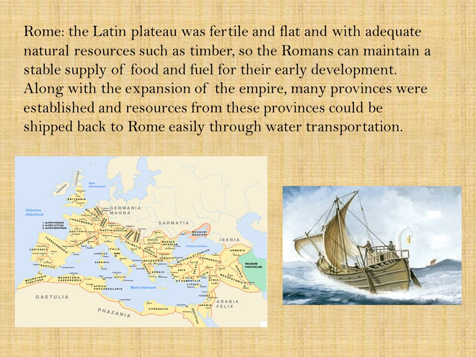 Rome: the Latin plateau was fertile and flat and with adequate natural resources such as timber, so the Romans can maintain a stable supply of food and fuel for their early development.