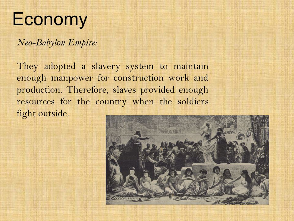 Economy Neo-Babylon Empire: They adopted a slavery system to maintain enough manpower for construction work and production.