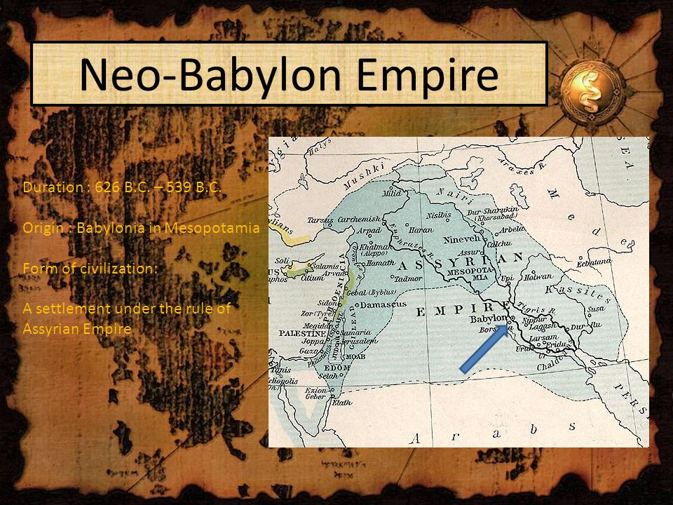 Neo-Babylon Empire Duration : 626 B.C. – 539 B.C.