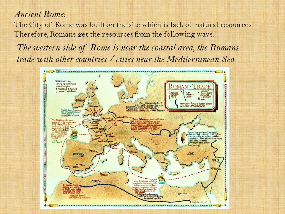 Ancient Rome : The City of Rome was built on the site which is lack of natural resources.
