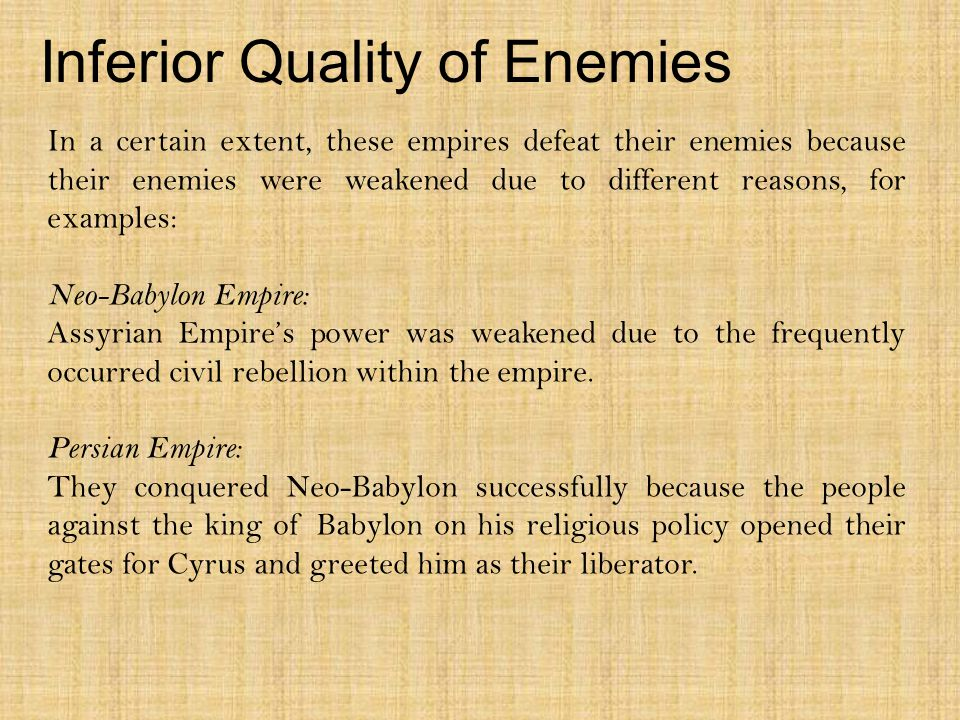 Inferior Quality of Enemies In a certain extent, these empires defeat their enemies because their enemies were weakened due to different reasons, for examples: Neo-Babylon Empire: Assyrian Empire's power was weakened due to the frequently occurred civil rebellion within the empire.