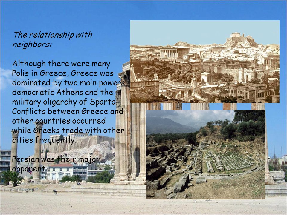 The relationship with neighbors: Although there were many Polis in Greece, Greece was dominated by two main powers: democratic Athens and the military oligarchy of Sparta.