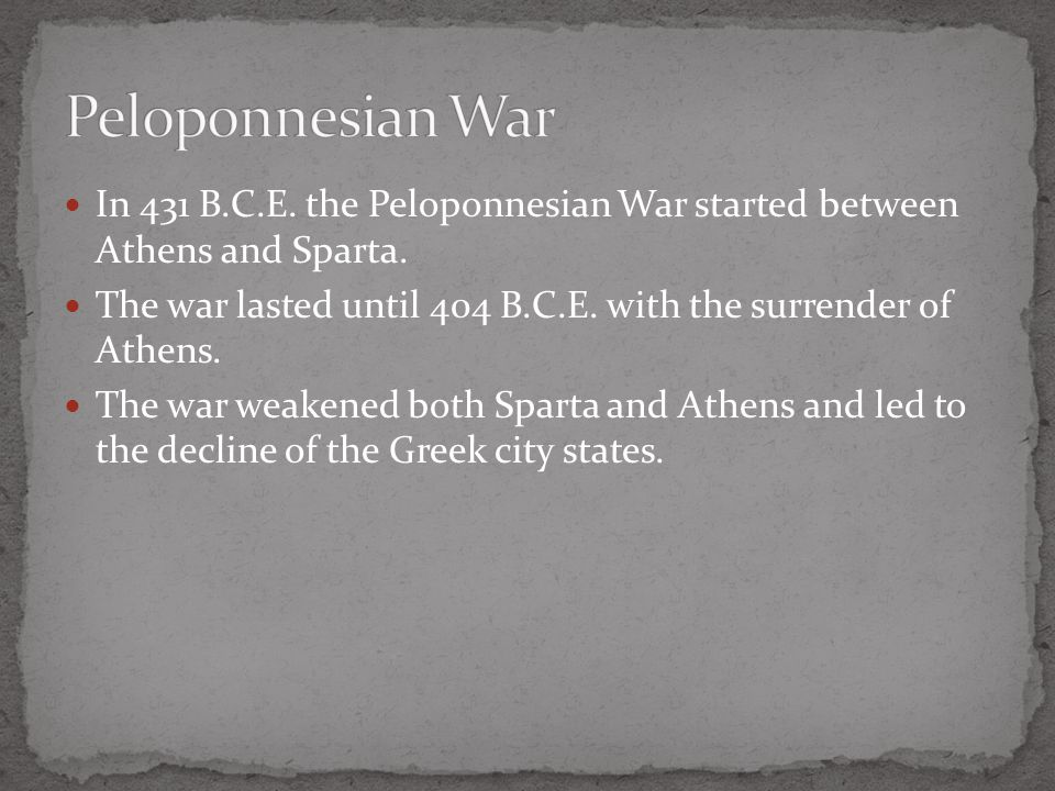 In 431 B.C.E. the Peloponnesian War started between Athens and Sparta. The war lasted until 404 B.C.E. with the surrender of Athens. The war weakened