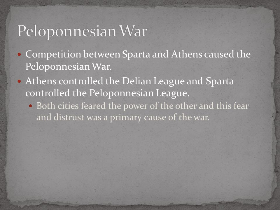 Competition between Sparta and Athens caused the Peloponnesian War. Athens controlled the Delian League and Sparta controlled the Peloponnesian League