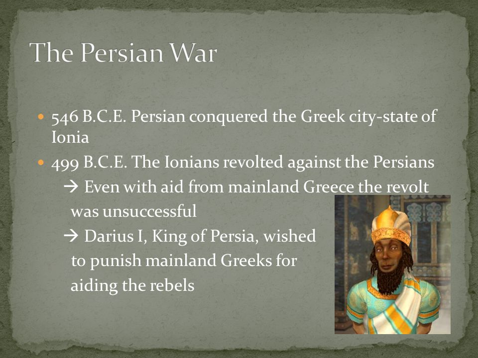 546 B.C.E. Persian conquered the Greek city-state of Ionia 499 B.C.E.