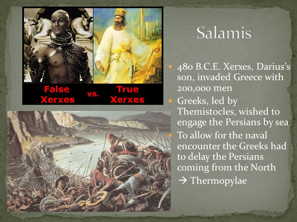 480 B.C.E. Xerxes, Darius's son, invaded Greece with 200,000 men Greeks, led by Themistocles, wished to engage the Persians by sea To allow for the na
