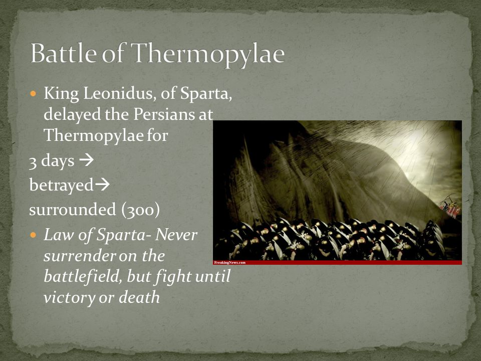 King Leonidus, of Sparta, delayed the Persians at Thermopylae for 3 days  betrayed  surrounded (300) Law of Sparta- Never surrender on the battlefield, but fight until victory or death