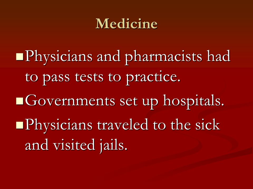 Medicine Physicians and pharmacists had to pass tests to practice. Physicians and pharmacists had to pass tests to practice. Governments set up hospit