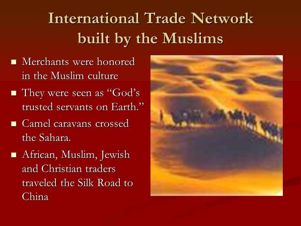 International Trade Network built by the Muslims Merchants were honored in the Muslim culture Merchants were honored in the Muslim culture They were s