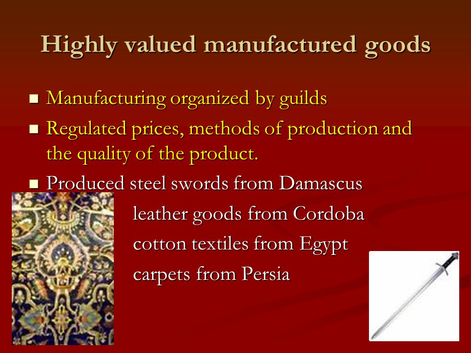 Highly valued manufactured goods Manufacturing organized by guilds Manufacturing organized by guilds Regulated prices, methods of production and the q