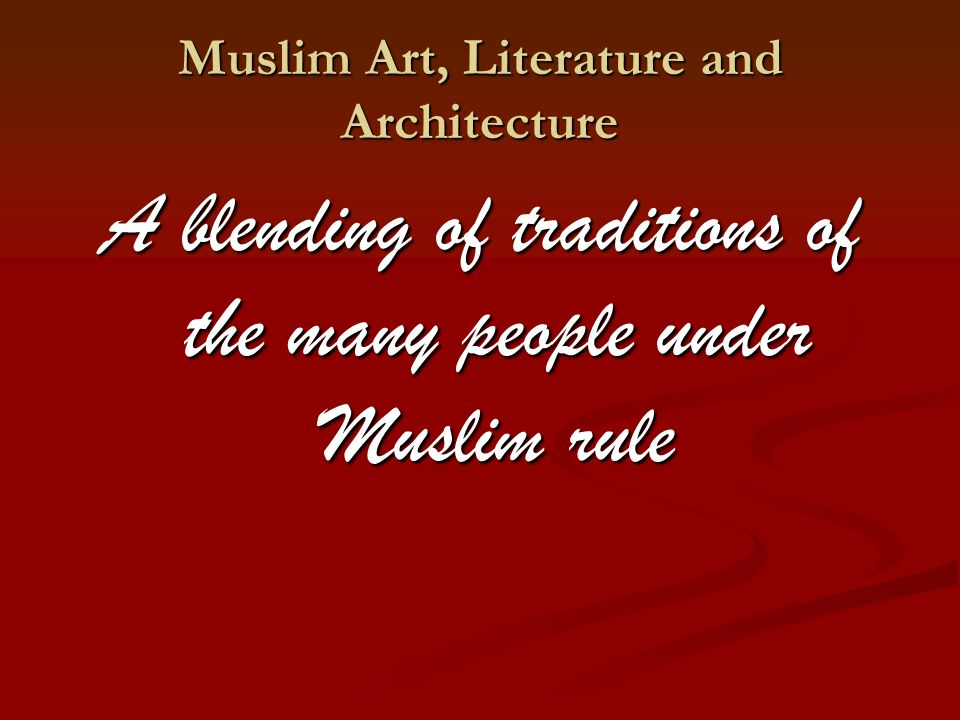 Muslim Art, Literature and Architecture A blending of traditions of the many people under Muslim rule