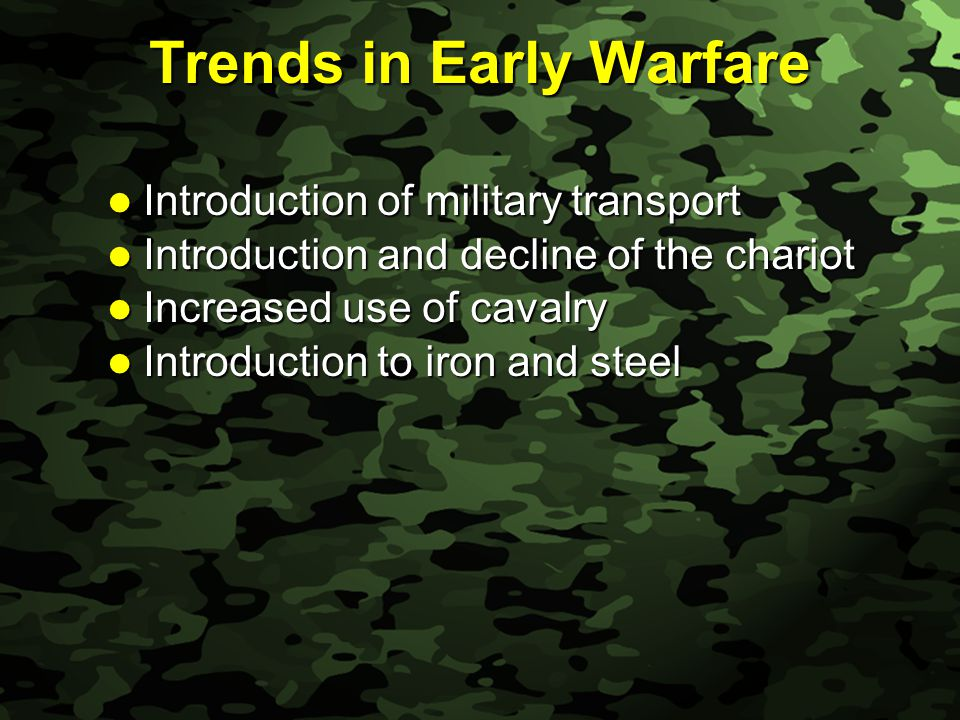 Slide 5 Trends in Early Warfare Introduction of military transport Introduction of military transport Introduction and decline of the chariot Introduction and decline of the chariot Increased use of cavalry Increased use of cavalry Introduction to iron and steel Introduction to iron and steel