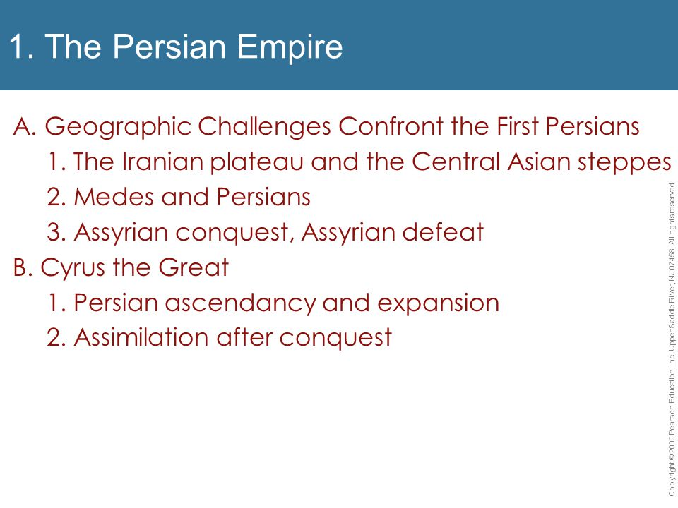 1. The Persian Empire A. Geographic Challenges Confront the First Persians 1. The Iranian plateau and the Central Asian steppes 2. Medes and Persians