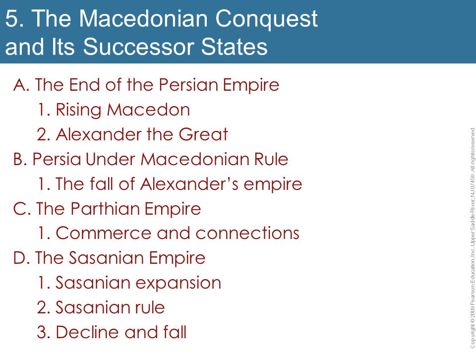 5. The Macedonian Conquest and Its Successor States A. The End of the Persian Empire 1. Rising Macedon 2. Alexander the Great B. Persia Under Macedoni