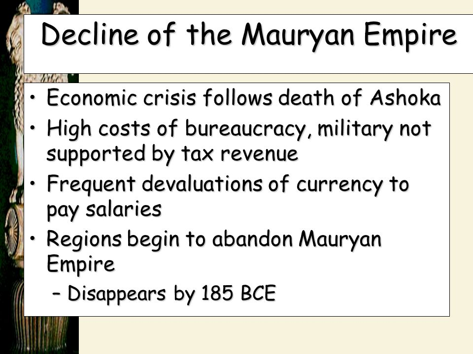 Decline of the Mauryan Empire Economic crisis follows death of AshokaEconomic crisis follows death of Ashoka High costs of bureaucracy, military not s