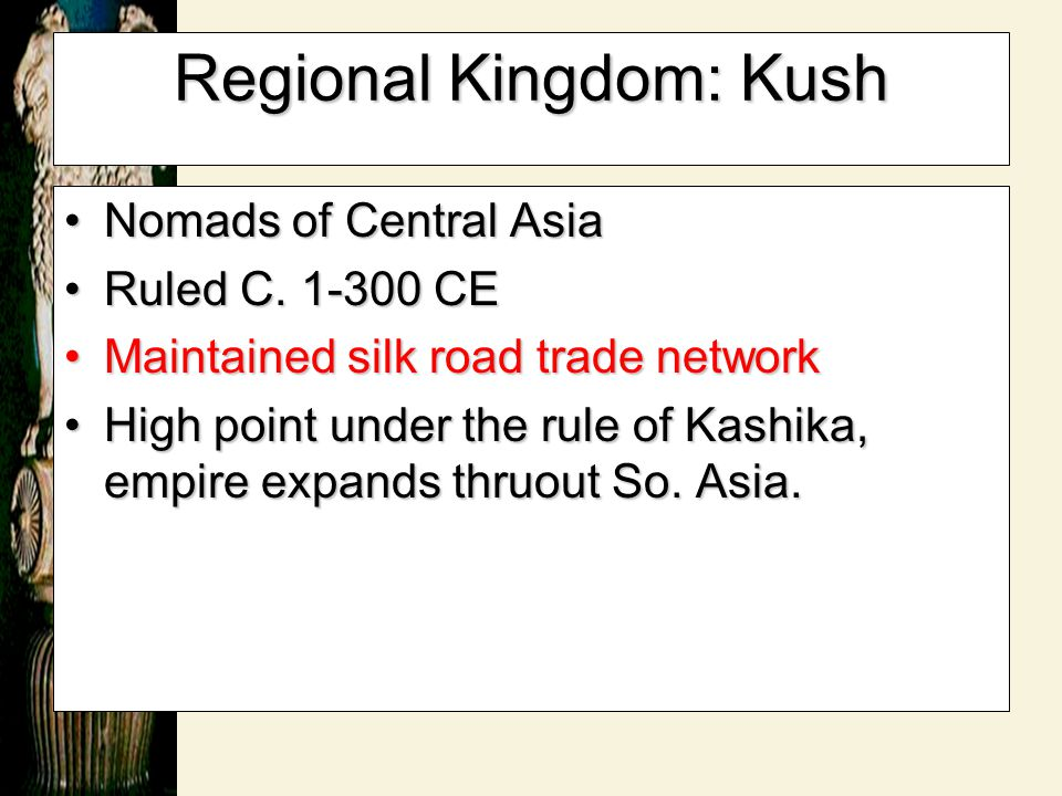 Regional Kingdom: Kush Nomads of Central AsiaNomads of Central Asia Ruled C. 1-300 CERuled C. 1-300 CE Maintained silk road trade networkMaintained si
