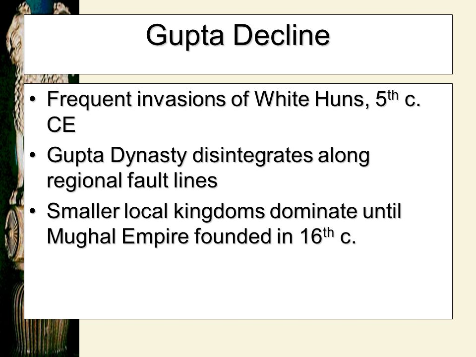 Gupta Decline Frequent invasions of White Huns, 5 th c. CEFrequent invasions of White Huns, 5 th c. CE Gupta Dynasty disintegrates along regional faul