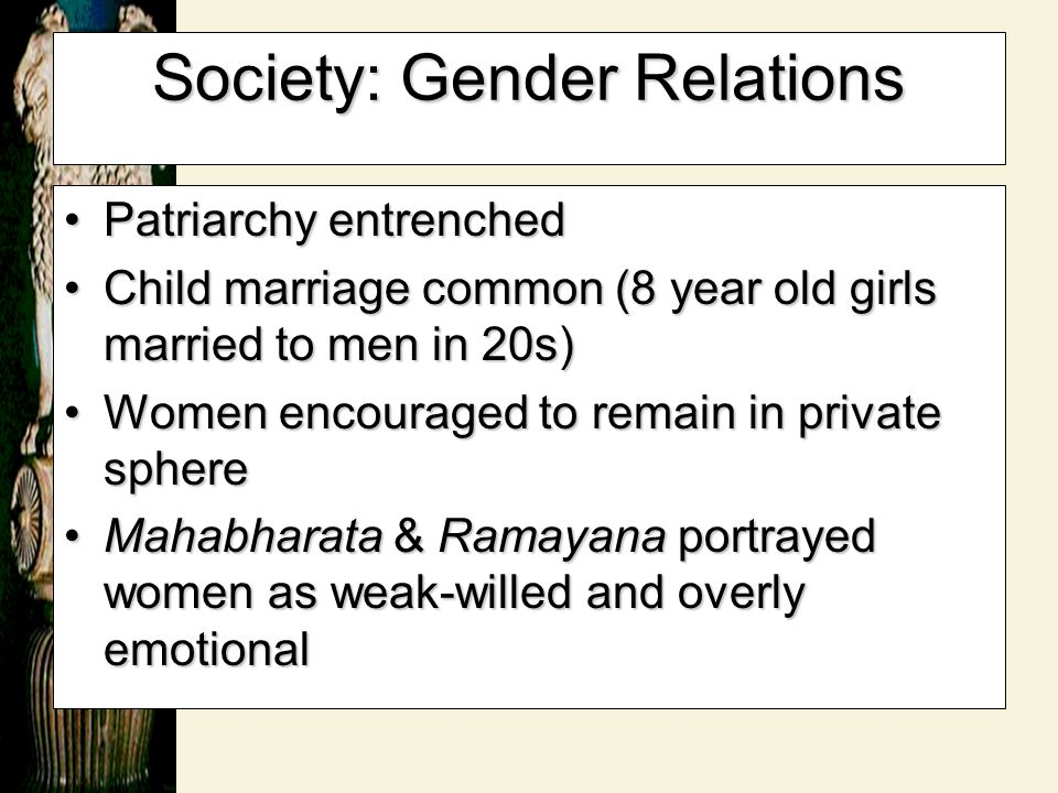 Society: Gender Relations Patriarchy entrenchedPatriarchy entrenched Child marriage common (8 year old girls married to men in 20s)Child marriage comm