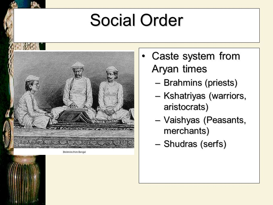 Social Order Caste system from Aryan timesCaste system from Aryan times –Brahmins (priests) –Kshatriyas (warriors, aristocrats) –Vaishyas (Peasants, m