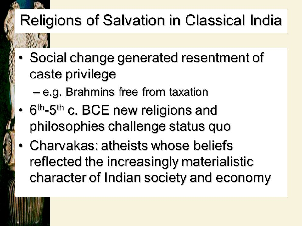 Religions of Salvation in Classical India Social change generated resentment of caste privilegeSocial change generated resentment of caste privilege –
