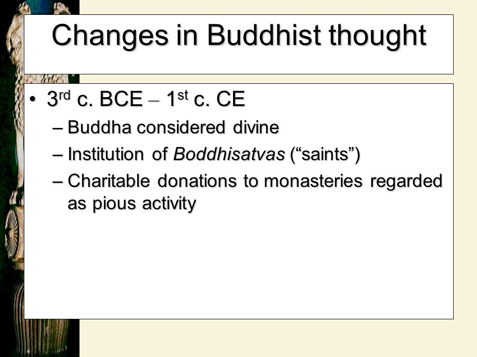 "Changes in Buddhist thought 3 rd c. BCE – 1 st c. CE3 rd c. BCE – 1 st c. CE –Buddha considered divine –Institution of Boddhisatvas ( "" saints "" ) –Ch"
