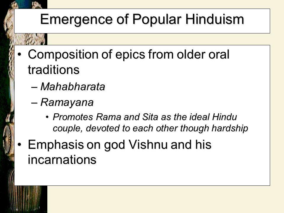 Emergence of Popular Hinduism Composition of epics from older oral traditionsComposition of epics from older oral traditions –Mahabharata –Ramayana Pr