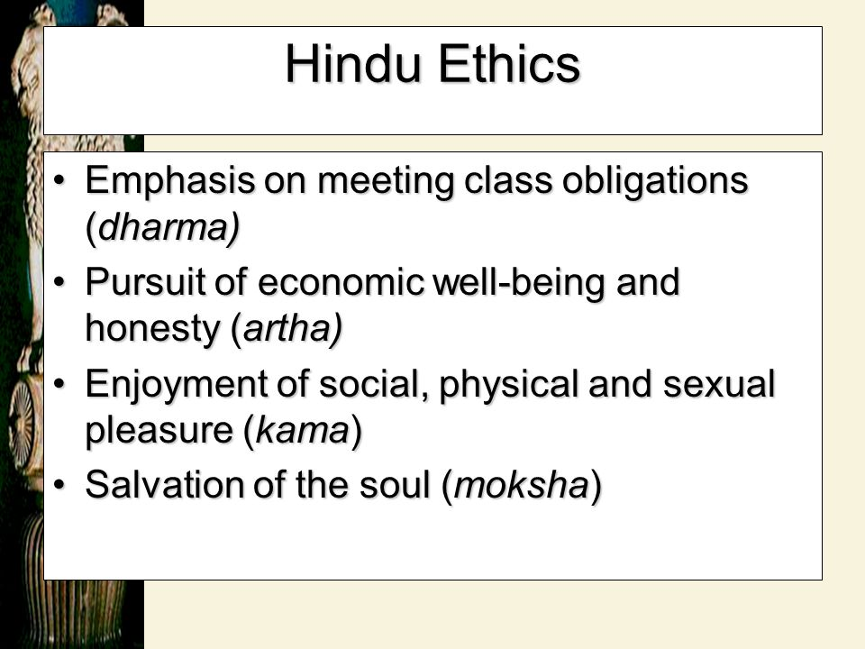 Hindu Ethics Emphasis on meeting class obligations (dharma)Emphasis on meeting class obligations (dharma) Pursuit of economic well-being and honesty (