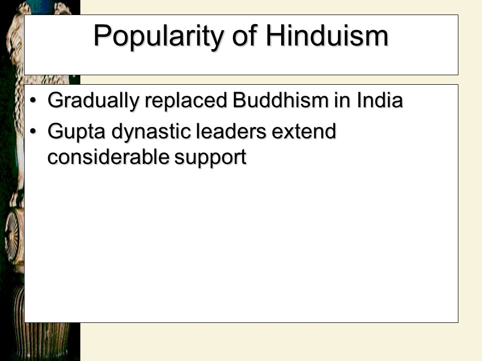 Popularity of Hinduism Gradually replaced Buddhism in IndiaGradually replaced Buddhism in India Gupta dynastic leaders extend considerable supportGupt