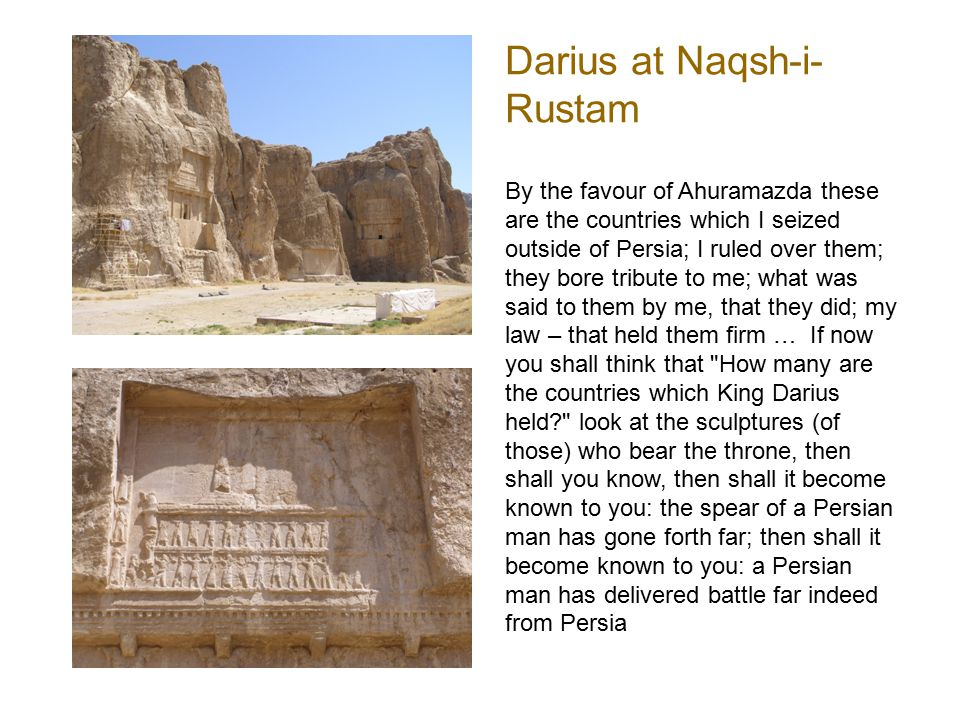Darius at Naqsh-i- Rustam By the favour of Ahuramazda these are the countries which I seized outside of Persia; I ruled over them; they bore tribute t