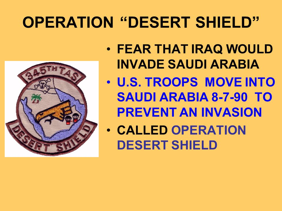 "OPERATION ""DESERT SHIELD"" FEAR THAT IRAQ WOULD INVADE SAUDI ARABIA U.S. TROOPS MOVE INTO SAUDI ARABIA 8-7-90 TO PREVENT AN INVASION CALLED OPERATION D"