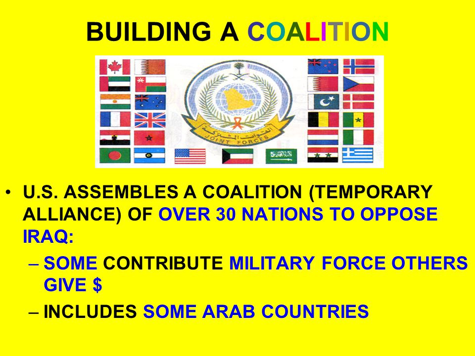 BUILDING A COALITION U.S. ASSEMBLES A COALITION (TEMPORARY ALLIANCE) OF OVER 30 NATIONS TO OPPOSE IRAQ: –SOME CONTRIBUTE MILITARY FORCE OTHERS GIVE $