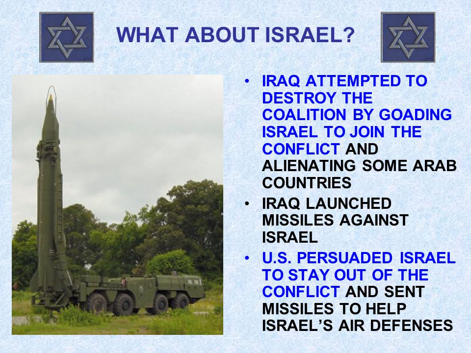 WHAT ABOUT ISRAEL? IRAQ ATTEMPTED TO DESTROY THE COALITION BY GOADING ISRAEL TO JOIN THE CONFLICT AND ALIENATING SOME ARAB COUNTRIES IRAQ LAUNCHED MIS