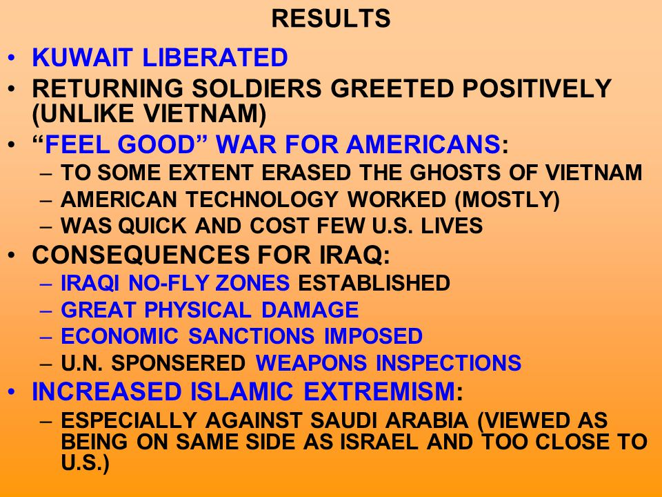 "RESULTS KUWAIT LIBERATED RETURNING SOLDIERS GREETED POSITIVELY (UNLIKE VIETNAM) ""FEEL GOOD"" WAR FOR AMERICANS: –TO SOME EXTENT ERASED THE GHOSTS OF VI"