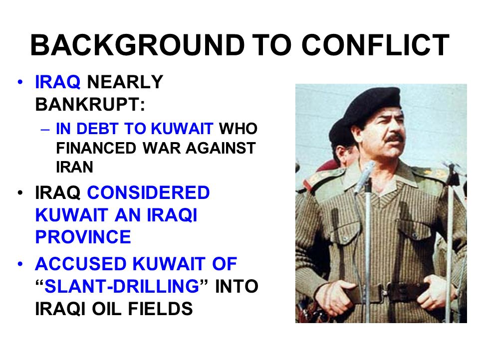 BACKGROUND TO CONFLICT IRAQ NEARLY BANKRUPT: –IN DEBT TO KUWAIT WHO FINANCED WAR AGAINST IRAN IRAQ CONSIDERED KUWAIT AN IRAQI PROVINCE ACCUSED KUWAIT