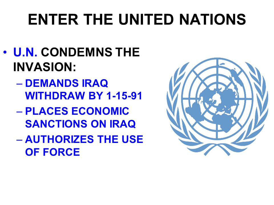 ENTER THE UNITED NATIONS U.N. CONDEMNS THE INVASION: –DEMANDS IRAQ WITHDRAW BY 1-15-91 –PLACES ECONOMIC SANCTIONS ON IRAQ –AUTHORIZES THE USE OF FORCE