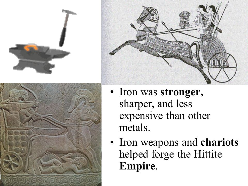 Iron was stronger, sharper, and less expensive than other metals. Iron weapons and chariots helped forge the Hittite Empire.