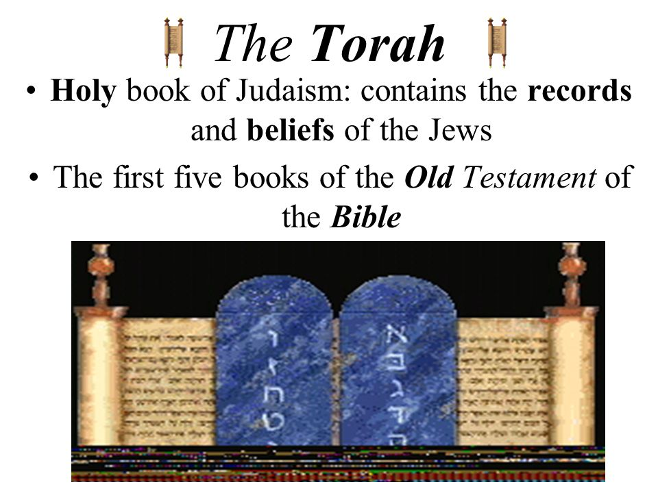The Torah Holy book of Judaism: contains the records and beliefs of the Jews The first five books of the Old Testament of the Bible