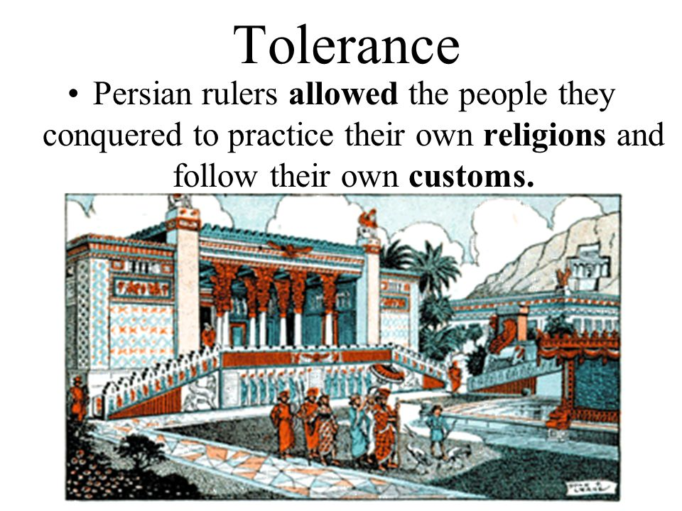 Tolerance Persian rulers allowed the people they conquered to practice their own religions and follow their own customs.