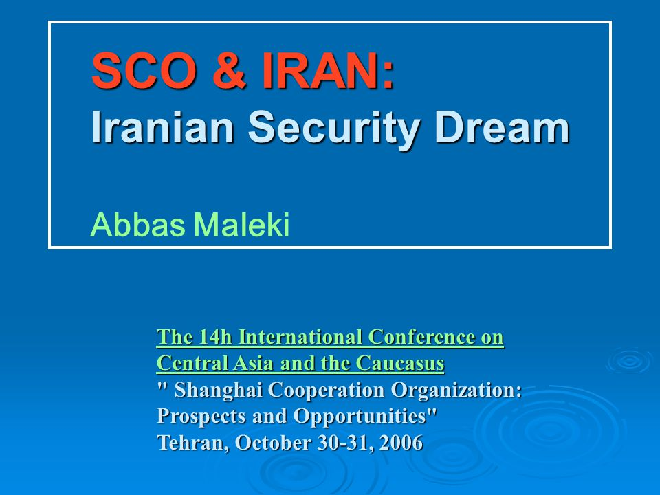 SCO & IRAN: Iranian Security Dream SCO & IRAN: Iranian Security Dream Abbas Maleki The 14h International Conference on Central Asia and the Caucasus The 14h International Conference on Central Asia and the Caucasus Shanghai Cooperation Organization: Prospects and Opportunities Tehran, October 30-31, 2006 The 14h International Conference on Central Asia and the Caucasus