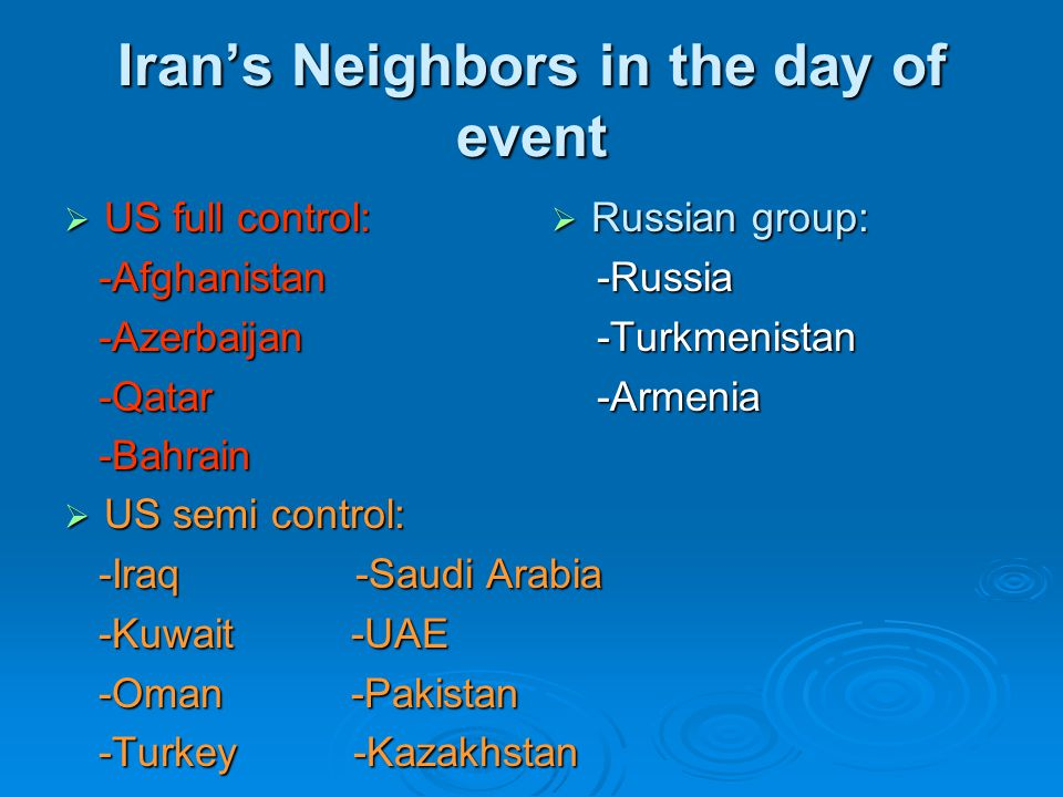 Iran's Neighbors in the day of event  US full control: -Afghanistan -Afghanistan -Azerbaijan -Azerbaijan -Qatar -Qatar -Bahrain -Bahrain  Russian group: -Russia -Russia -Turkmenistan -Turkmenistan -Armenia -Armenia  US semi control: -Iraq -Saudi Arabia -Iraq -Saudi Arabia -Kuwait -UAE -Kuwait -UAE -Oman -Pakistan -Oman -Pakistan -Turkey -Kazakhstan -Turkey -Kazakhstan
