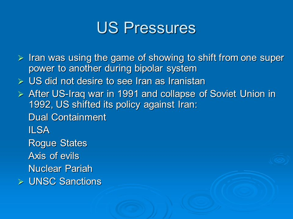 US Pressures  Iran was using the game of showing to shift from one super power to another during bipolar system  US did not desire to see Iran as Iranistan  After US-Iraq war in 1991 and collapse of Soviet Union in 1992, US shifted its policy against Iran: Dual Containment Dual Containment ILSA ILSA Rogue States Rogue States Axis of evils Axis of evils Nuclear Pariah Nuclear Pariah  UNSC Sanctions
