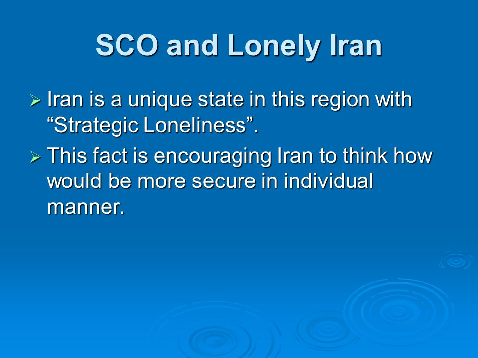SCO and Lonely Iran  Iran is a unique state in this region with Strategic Loneliness .